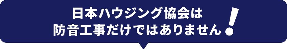 日本ハウジング協会は防音工事だけではありません!